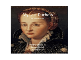 My Last Duchess By: Robert Browning Robert Browning was one of