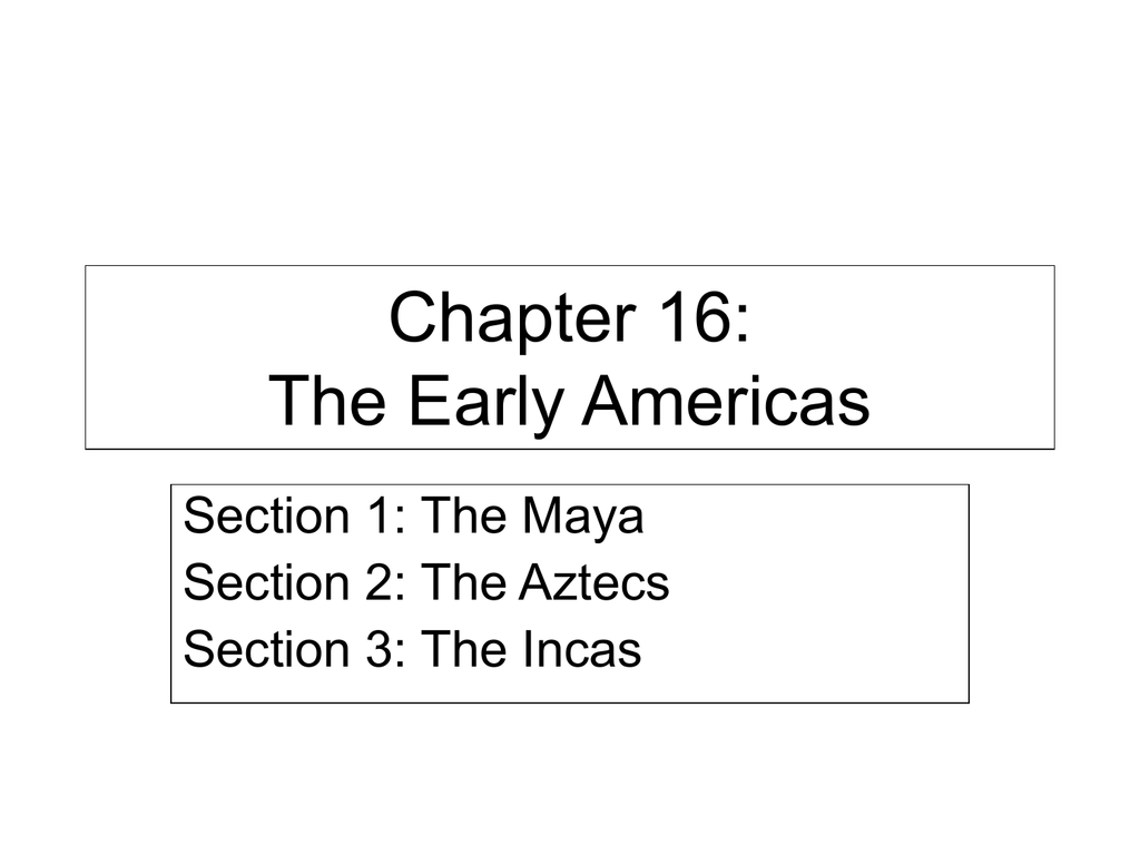 chapter 16: the early americas section 1: the maya section 2: the aztecs  section 3: the incas section 1 the maya • the maya was located in an area  known as