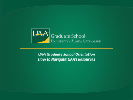 UAA Graduate School Orientation How to Navigate UAA*s Resources
