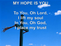 MY HOPE IS YOU To You, Oh Lord, I lift my soul