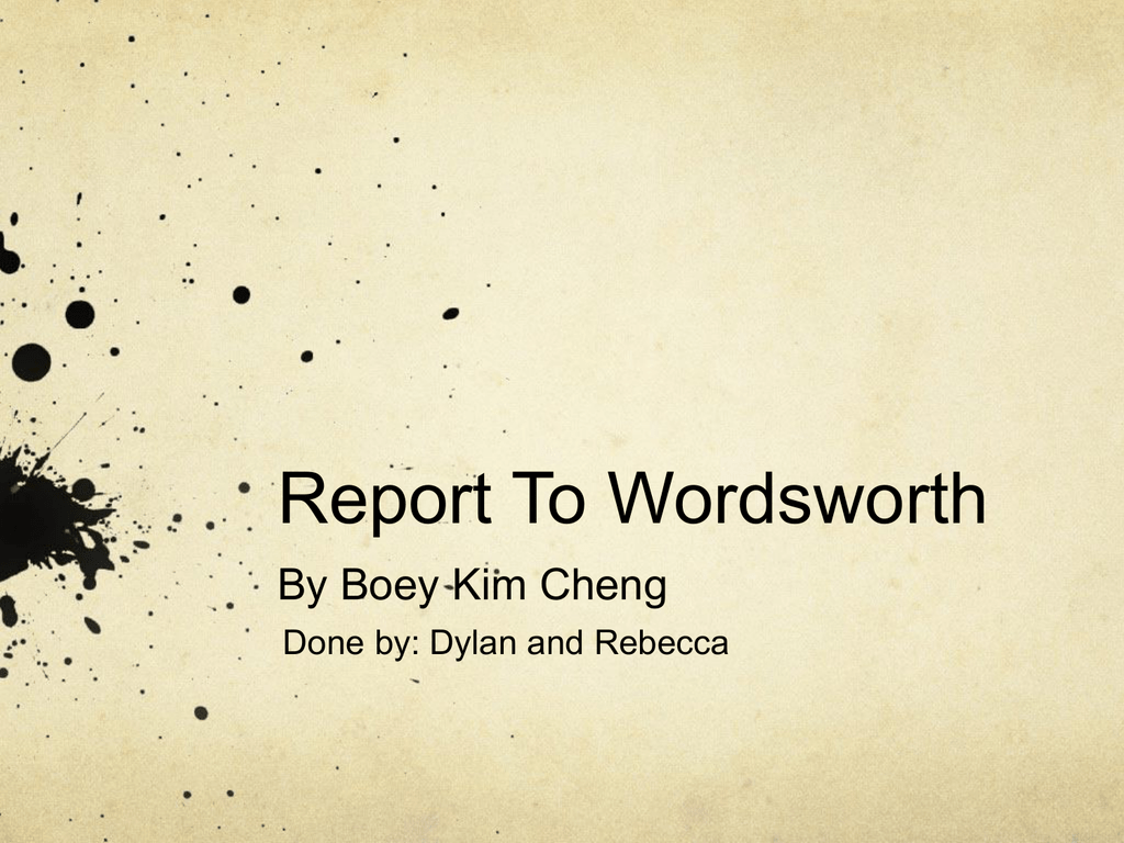 "analysis of the poem reports to wordsworth by boey kim cheng ""report to wordsworth"" by boey kim cheng is similar to each of the three sonnets by wordsworth, sometimes it is similar to all of the above, but sometimes it is not for example, ""report to wordsworth"" is similar to ""london 1802"" on the first line, both poems call out the name, and then give a command that that person should be present now."