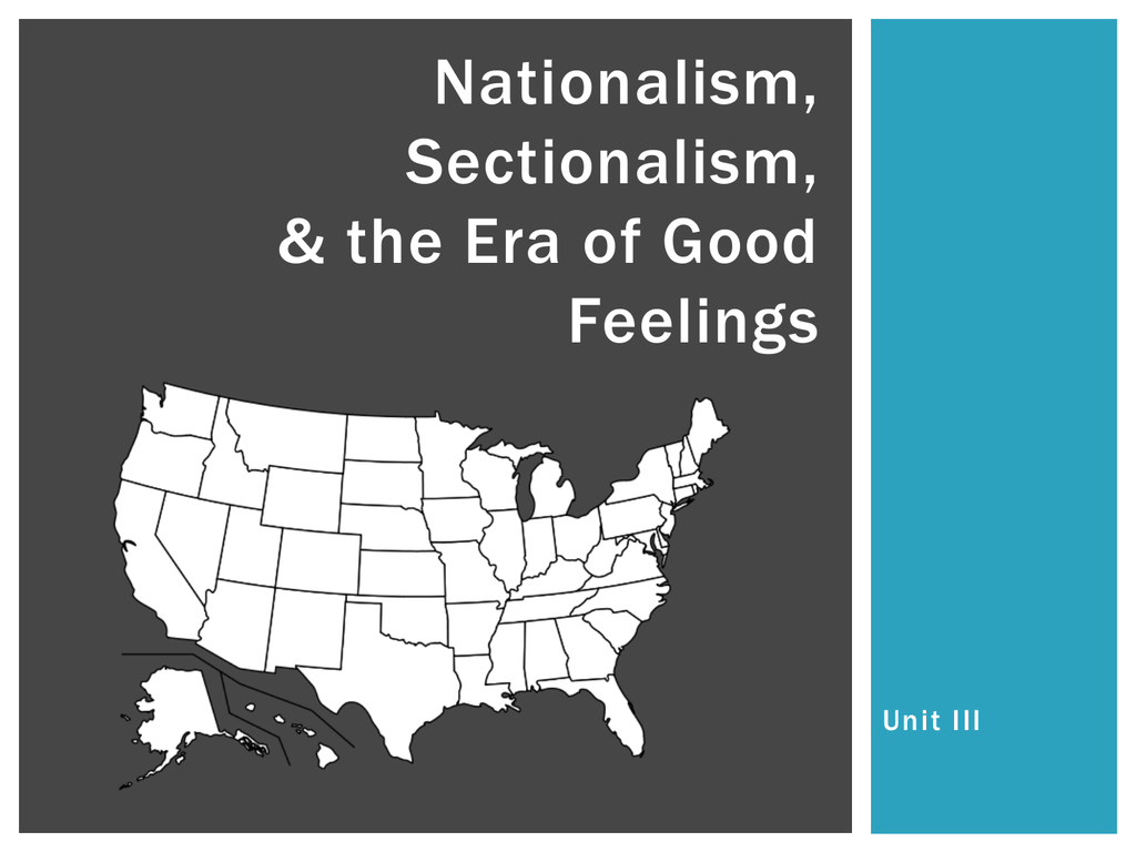 a look at the era of good feelings The era of good feelings after the war of 1812, a sense of nationalism swept the united states more than ever before let's take a look at two examples.