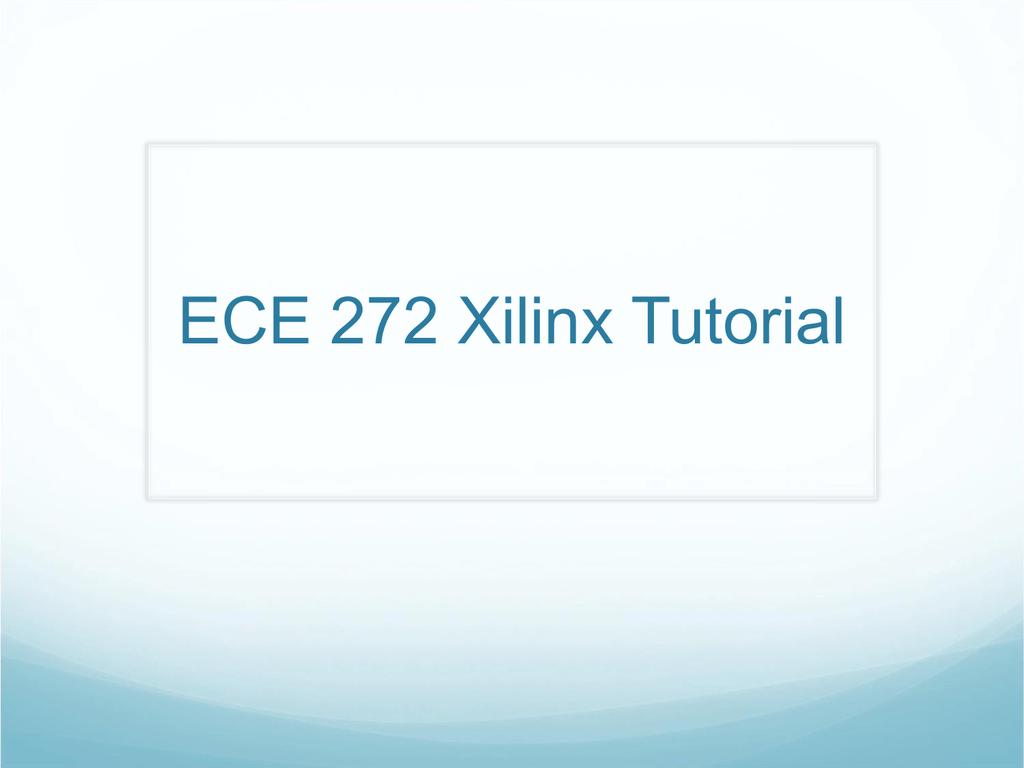 ECE 272 Xilinx Tutorial Xilinx Schematic Tutorial on