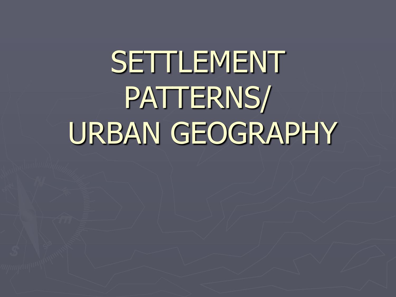 settlement patterns/ urban geography