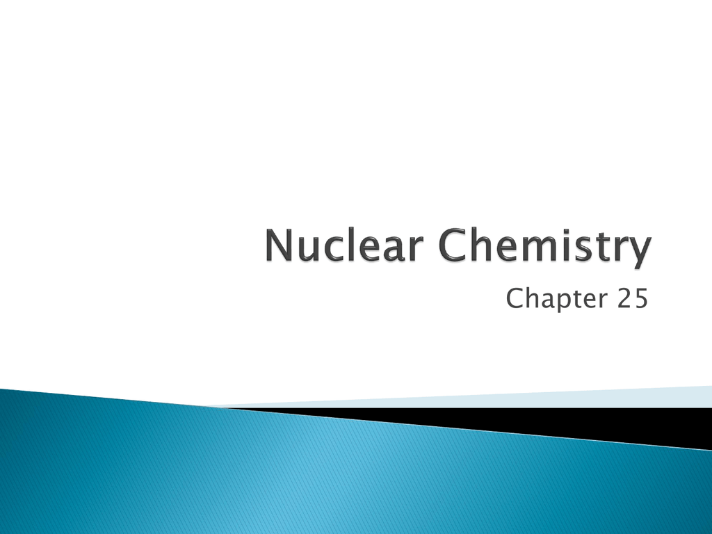 Ch. 25 - Nuclear Chemistry