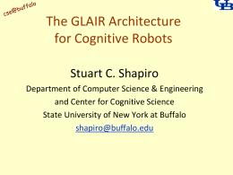 The GLAIR Architecture for Cognitive Robots Stuart C. Shapiro