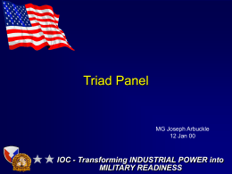 Triad Panel IOC - Transforming INDUSTRIAL POWER into MILITARY READINESS MG Joseph Arbuckle