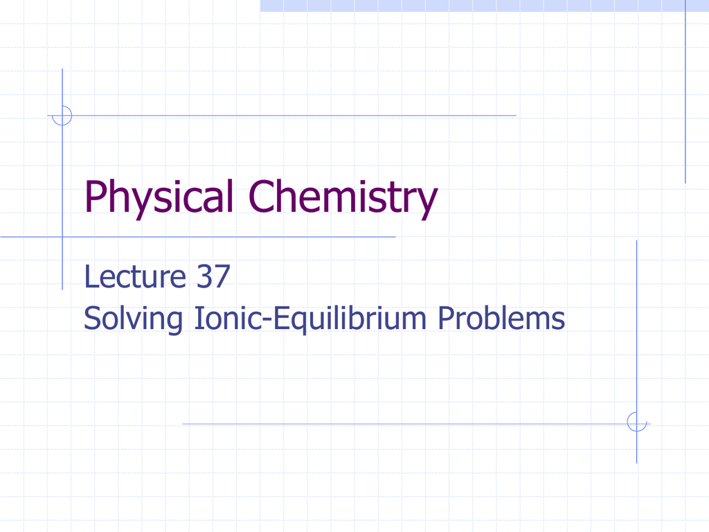 Physical Chemistry Lecture 37 Solving Ionic-Equilibrium Problems