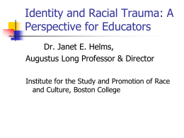 Identity and Racial Trauma: A Perspective for Educators Dr. Janet E. Helms,