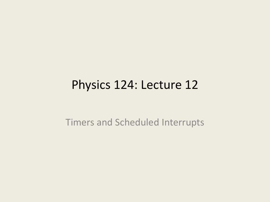 Physics 124: Lecture 12 Timers and Scheduled Interrupts