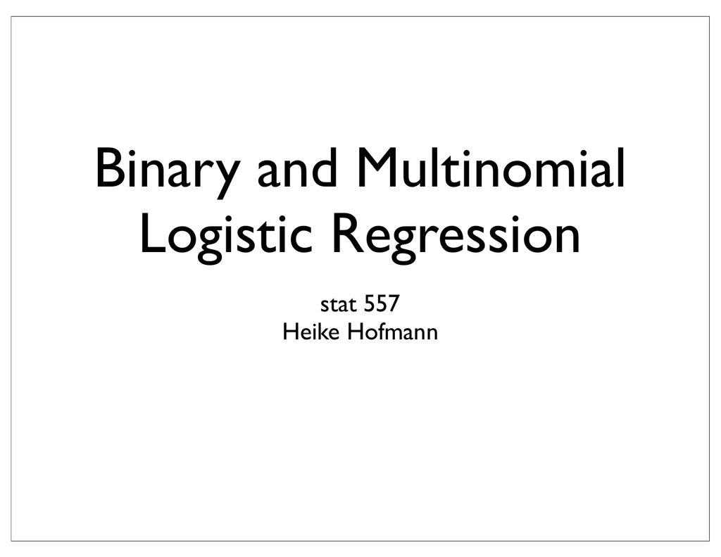Binary and Multinomial Logistic Regression stat 557 Heike