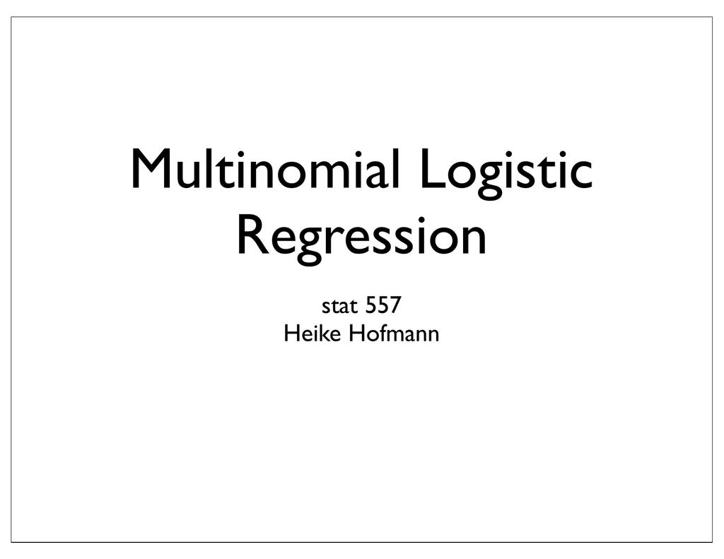 Multinomial Logistic Regression stat 557 Heike Hofmann
