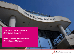 The National Archives and Archiving the Arts Kate Wheeler - Collections Knowledge Manager