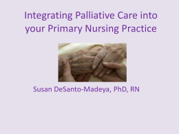Integrating Palliative Care into your Primary Nursing Practice Susan DeSanto-Madeya, PhD, RN
