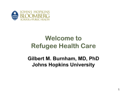 Welcome to Refugee Health Care Gilbert M. Burnham, MD, PhD Johns Hopkins University