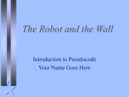 The Robot and the Wall Introduction to Pseudocode Your Name Goes Here