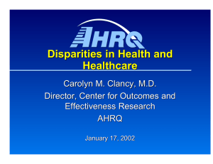 Disparities in Health and  Healthcare Carolyn M. Clancy, M.D. Director, Center for Outcomes and