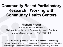 Community-Based Participatory Research:  Working with Community Health Centers Michelle Proser