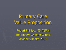 Primary Care Value Proposition Robert Phillips, MD MSPH The Robert Graham Center