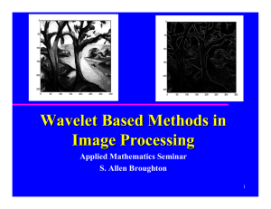 Wavelet Based Methods in Image Processing Applied Mathematics Seminar S. Allen Broughton