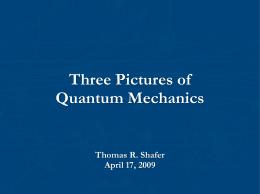 Three Pictures of Quantum Mechanics Thomas R. Shafer April 17, 2009