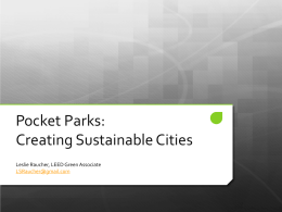 Pocket Parks: Creating Sustainable Cities Leslie Raucher, LEED Green Associate