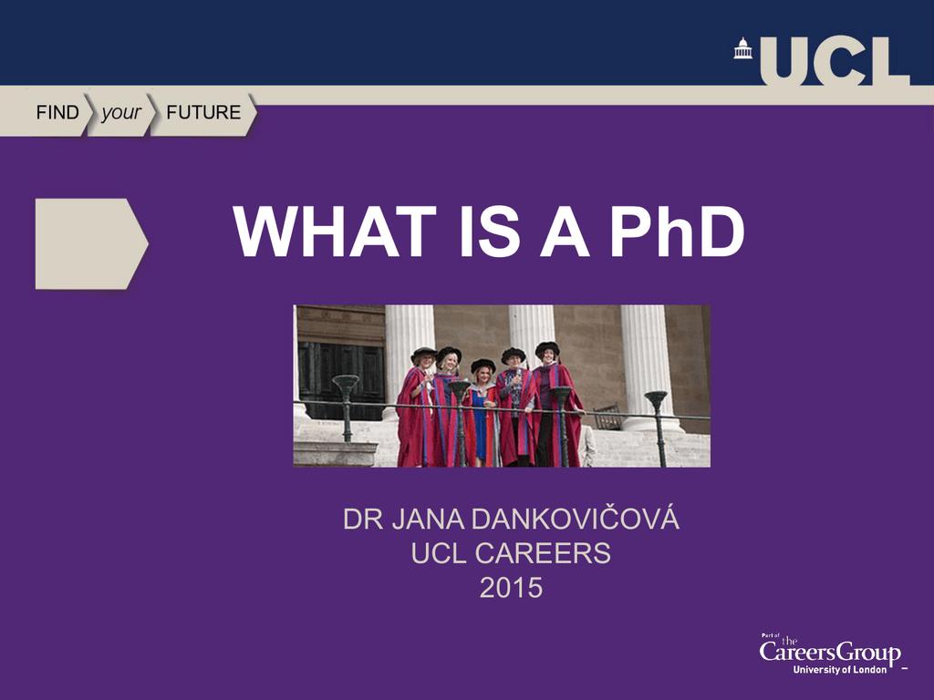 WHAT IS A PhD ČOVÁ DR JANA DANKOVI UCL CAREERS