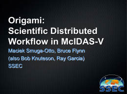 Origami: Scientific Distributed Workflow in McIDAS-V Maciek Smuga-Otto, Bruce Flynn