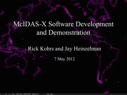 McIDAS-X Software Development and Demonstration Rick Kohrs and Jay Heinzelman 7 May 2012