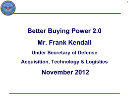 Better Buying Power 2.0 Mr. Frank Kendall November 2012 Under Secretary of Defense