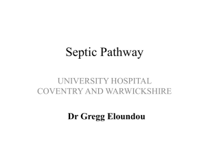 Septic Pathway Dr Gregg Eloundou UNIVERSITY HOSPITAL COVENTRY AND WARWICKSHIRE