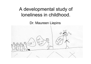 A developmental study of loneliness in childhood. Dr. Maureen Liepins p