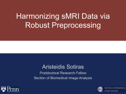 Harmonizing sMRI Data via Robust Preprocessing Aristeidis Sotiras Postdoctoral Research Fellow