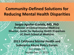 Community-Defined Solutions for Reducing Mental Health Disparities Sergio Aguilar-Gaxiola, MD, PhD