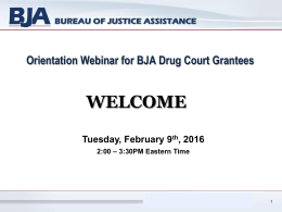 WELCOME Orientation Webinar for BJA Drug Court Grantees Tuesday, February 9 , 2016