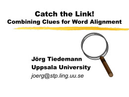 Catch the Link! Combining Clues for Word Alignment Jörg Tiedemann Uppsala University