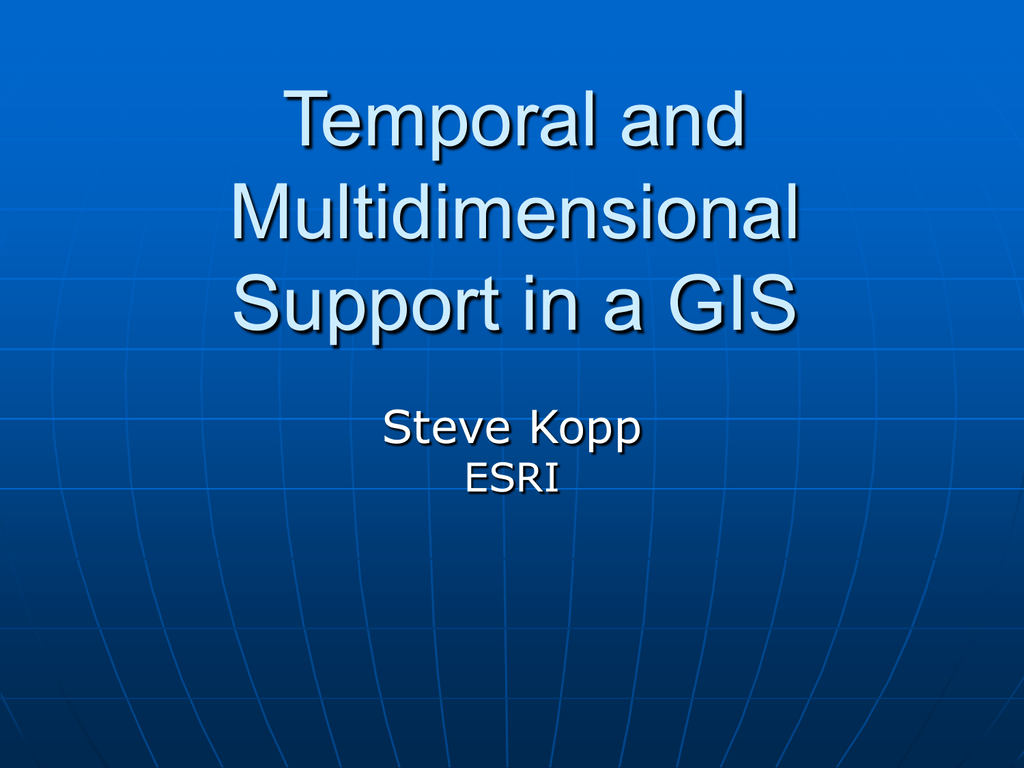 Temporal and Multidimensional Support in a GIS Steve Kopp