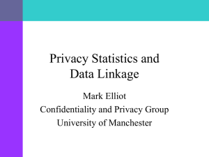 Privacy Statistics and Data Linkage Mark Elliot Confidentiality and Privacy Group
