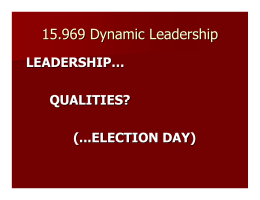 15.969 Dynamic Leadership LEADERSHIP… QUALITIES? (...ELECTION DAY)