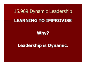 15.969 Dynamic Leadership LEARNING TO IMPROVISE Why? Leadership is Dynamic.