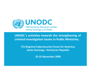 UNODC´s activities towards the strengthening of  criminal investigation teams in Public Ministries. ITU Regional Cybersecurity Forum for Americas Santo Domingo,  Dominican Republic