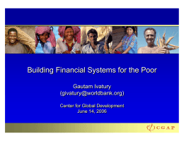 Building Financial Systems for the Poor Gautam Ivatury () Center for Global Development