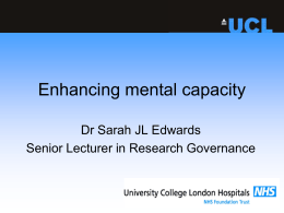 Enhancing mental capacity Dr Sarah JL Edwards Senior Lecturer in Research Governance
