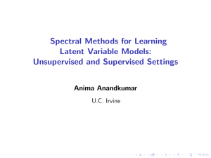Spectral Methods for Learning Latent Variable Models: Unsupervised and Supervised Settings Anima Anandkumar