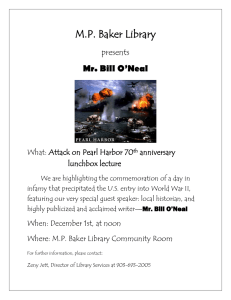 M.P. Baker Library Mr. Bill O'Neal presents What: Attack on Pearl Harbor 70