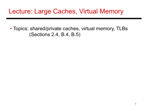 Lecture: Large Caches, Virtual Memory • Topics: shared/private caches, virtual memory, TLBs