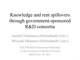 Knowledge and rent spillovers through government-sponsored R&D consortia Junichi Nishimura (Hitotsubashi Univ.)