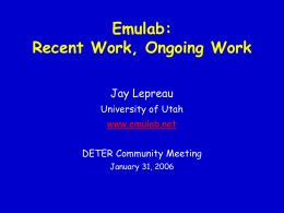 Emulab: Recent Work, Ongoing Work Jay Lepreau University of Utah