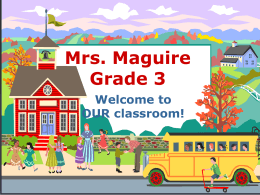 Mrs. Maguire Grade 3 Welcome to OUR classroom!