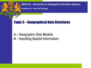 Topic 3 – Geographical Data Structures A – Geographic Data Models